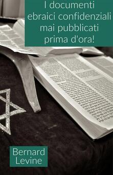 I documenti ebraici confidenziali mai pubblicati prima d'ora! - Bernard Levine - ebook