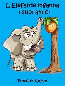 L'elefante Inganna  I Suoi Amici - Francois Keyser - ebook