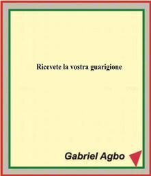 Ricevete La Vostra Guarigione - Gabriel Agbo - ebook
