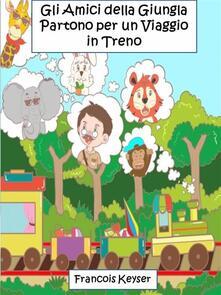 Gli Amici Della Giungla Partono Per Un Viaggio In Treno - Francois Keyser - ebook