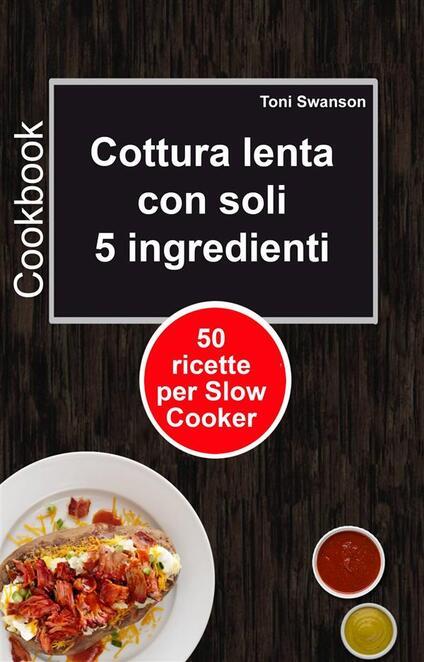 Cottura Lenta Con Soli 5 Ingredienti: 50 Ricette Per Slow Cooker - Toni Swanson - ebook
