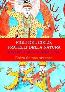 Figli Del Cielo, Fratelli Della Natura, I Naxi Del Sudovest Della Cina - Pedro Ceinos Arcones - ebook