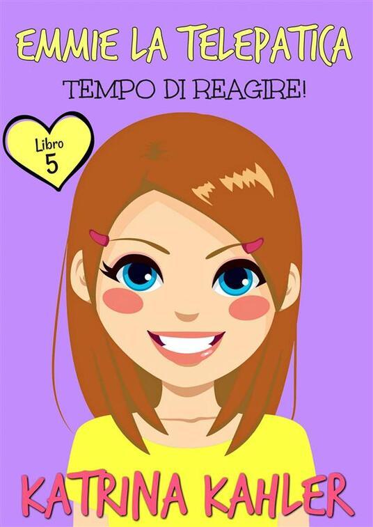 Emmie La Telepatica - Libro 5 - Tempo Di Reagire - Katrina Kahler - ebook