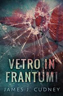 Vetro In Frantumi - James J. Cudney - ebook