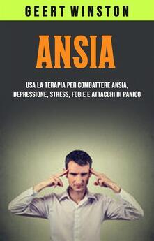 Ansia: Usa La Terapia Per Combattere Ansia, Depressione, Stress, Fobie E Attacchi Di Panico - Geert Winston - ebook