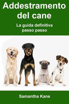 Addestramento Del Cane: La Guida Definitiva Passo Passo - Samantha Kane - ebook