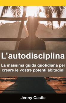 L'autodisciplina: la massima guida quotidiana per creare le vostre potenti abitudini - Jenny Castle - ebook