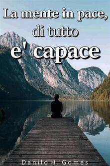 La Mente In Pace, Di Tutto E' Capace - Danilo H. Gomes - ebook