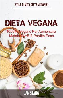 Dieta Vegana: Ricette Vegane Per Aumentare Metabolismo E Perdita Peso (Stile Di Vita Dieta Vegana) - Jan Stang - ebook