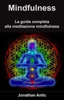 Mindfulness: La guida completa alla meditazione mindfulness - Jonathan Antic - ebook