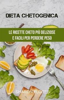 Dieta Chetogenica : Le Ricette Cheto Più Deliziose E Facili Per Perdere Peso - Sharon Flores - ebook