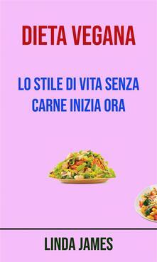 Dieta Vegana : Lo Stile Di Vita Senza Carne Inizia Ora - Linda James - ebook