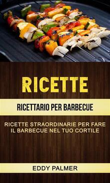 Ricette: Ricettario Per Barbecue: Ricette Straordinarie Per Fare Il Barbecue Nel Tuo Cortile - Eddy Palmer - ebook