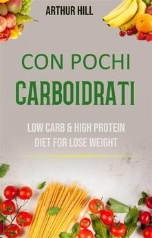 Con Pochi Carboidrati: Basso Contenuto Di Carboidrati E Dieta Ricca Di Proteine Per Perdere Peso - Arthur Hill - ebook