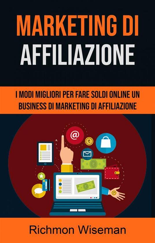 Marketing Di Affiliazione: I Modi Migliori Per Fare Soldi Online Un Business Di - Richmon Wiseman - ebook