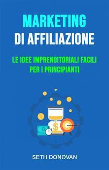 Marketing Di Affiliazione: Le Idee Imprenditoriali Facili Per I Principianti - Seth Donovan - ebook