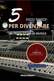 5 Pass Rapidi Per Diventare Un Produttore Di Musica - Elvine Robert - ebook