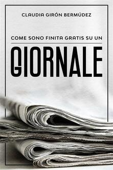 Come Sono Finita Gratis Su Un Giornale - Claudia Giron bermudez - ebook