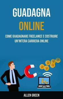 Guadagna Online: Come Guadagnare Freelance E Costruire Un'intera Carriera Online - Allen Green - ebook