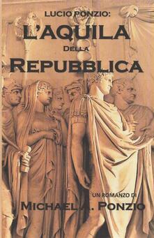 Lucio Ponzio: L'aquila Della Repubblica - Michael A. Ponzio - ebook
