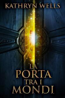 La Porta Tra I Mondi - Kathryn Wells - ebook