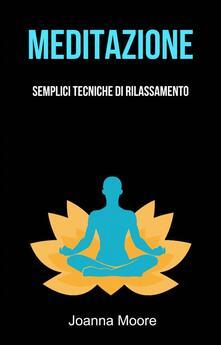 Meditazione: Semplici Tecniche Di Rilassamento - Joanna Moore - ebook