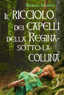 Il Ricciolo Dei Capelli Della Regina-Sotto-La-Collina - Barbara Schinko - ebook