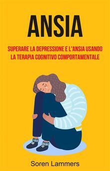 Ansia: Superare La Depressione E L'ansia Usando La Terapia Cognitivo Comportamentale - Soren Lammers - ebook
