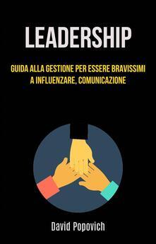 Leadership: Guida Alla Gestione Per Essere Bravissimi A Influenzare, Comunicazione - David Popovich - ebook