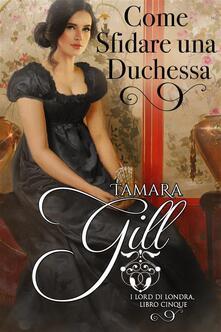 Come Sfidare Una Duchessa - Tamara Gill - ebook