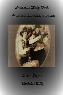 Leviatano Moby Dick, o Il cowboy fuorilegge ricercato - Buckshot Billy,Wakii Reeder - ebook