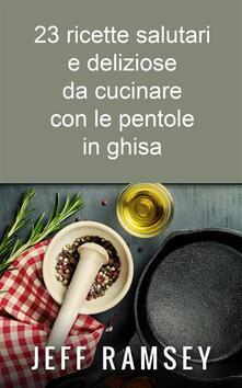 23 Ricette Salutari E Deliziose Da Cucinare Con Le Pentole In Ghisa - Jeff Ramsey - ebook