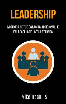 Leadership: Migliora Le Tue Capacità Decisionali E Fai Decollare La Tua Attività - Mike Trachilis - ebook