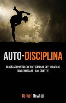 Auto-Disciplina: I Passaggi Pratici E Le Abitudini Che Devi Imparare Per Realizzare I Tuoi Obiettivi - Berger Newton - ebook