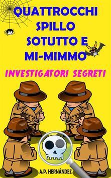Quattrocchi, Spillo, Sotutto E Mi-Mimmo -  Investigatori Segreti - A.P. Hernández - ebook
