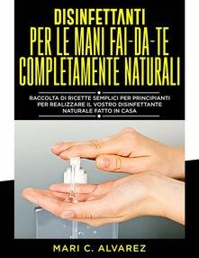 Disinfettanti Per Le Mani Fai Da Te Completamente Naturali - MARI C.ALVAREZ - ebook