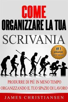 Come Organizzare La Tua Scrivania: - James Christiansen - ebook
