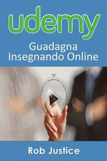 Udemy: Guadagna Insegnando Online - Rob Justice - ebook