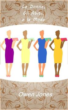 Le Donne, Gli Abiti, e La Moda. - Owen Jones - ebook