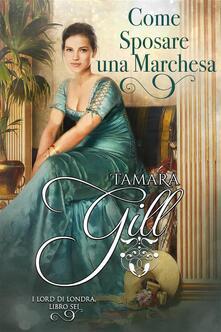 Come Sposare Una Marchesa - Tamara Gill - ebook