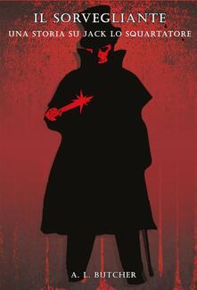 Il Sorvegliante: una storia su Jack lo Squartatore - A L Butcher - ebook