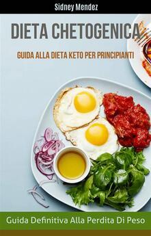 Dieta Chetogenica: Guida Definitiva Alla Perdita Di Peso (Guida Alla Dieta Keto Per Principianti) - Sidney Mendez - ebook