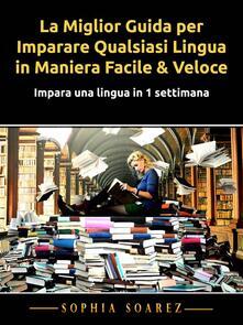 La Miglior Guida Per Imparare Qualsiasi Lingua In Maniera Facile & Veloce - Sophia Soarez - ebook
