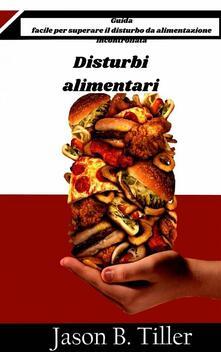 Disturbi Alimentari - Guida Facile Per Superare Il Disturbo Da Alimentazione Incontrollata - Jason B. Tiller - ebook