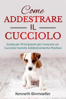 Come Addestrare Il Cucciolo - Kenneth Binmoelller - ebook