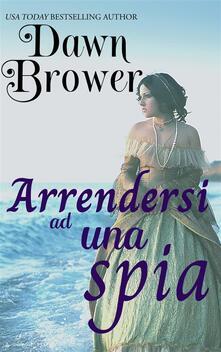 Arrendersi Ad Una Spia - Dawn Brower - ebook