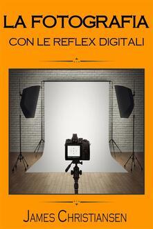 La Fotografia Con Le Reflex Digitali - James Christiansen - ebook