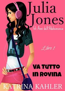 Il Diario Di Julia Jones - Gli Anni Dell'adolescenza - Libro 1 - Va Tutto In Rovina - Katrina Kahler - ebook