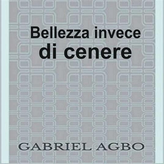 Bellezza Invece Di Cenere - Gabriel Agbo - ebook