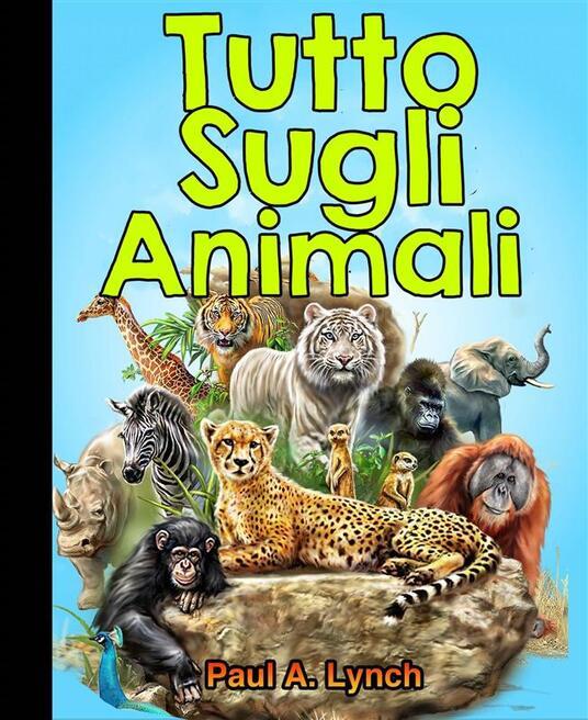 Tutto Sugli Animali - Paul A. Lynch - ebook